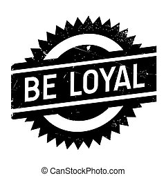 Be loyal stamp. Grunge design with dust scratches. Effects...