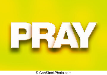 "Pray Concept Colorful Word Art - The word ""Pray"" written in..."