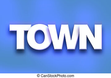 """Town Concept Colorful Word Art - The word """"Town"""" written in..."""