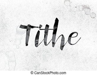 "Tithe Concept Painted in Ink - The word ""Tithe"" concept and..."