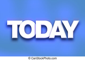 """Today Concept Colorful Word Art - The word """"Today"""" written..."""