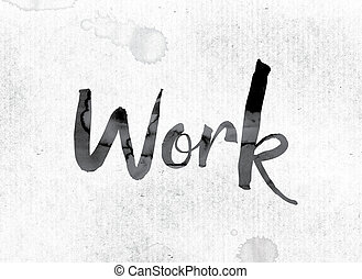 """Work Concept Painted in Ink - The word """"Work"""" concept and..."""