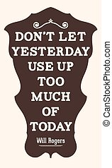 Don't let yesterday use up too much of today. Will Rogers -...