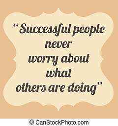 Successful people never worry about what others are doing....