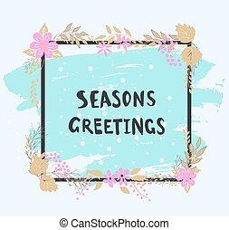 Handwritten seasons greetings text. Frame of flowers. -...