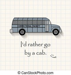 I'd Rather Go by cab - funny prison bus inscription template...