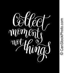 Collect Moments Not Things. Motivational Quote. Hand Drawn...