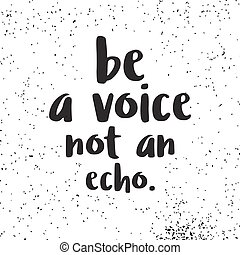 be a voive not an echo. Hand written lettering. Calligraphic...
