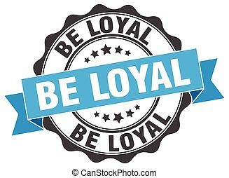 be loyal stamp. sign. seal