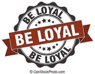 be loyal stamp. sign. seal