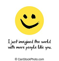 I just imagined the world with more people like you...