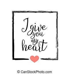 I Give You My Heart. Handwritten Lettering Quote About Love. For Valentine s Day Design, Wedding Invitation, Printable Wall Art, Poster. Typography . Vector Illustration.