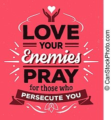 Love your enemies Pray for those who persecute you...