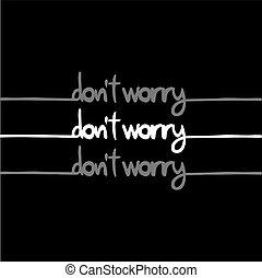 black do not worry message - design of black do not worry...