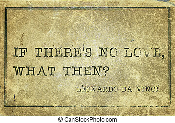 if no love DaVinci - If there's no love, what then - ancient...