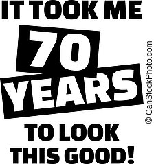 It took me 70 years to look this good - 70th birthday