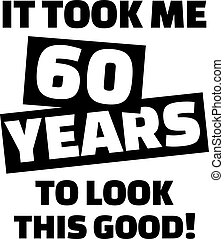 It took me 60 years to look this good - 60th birthday