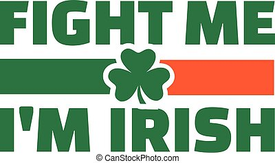 Fight me I'm irish with irish flag colors and clover