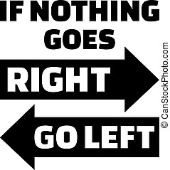 If nothing goes right, go left. Life Motivation quote.