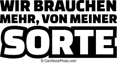 We need more of my kind. German saying.