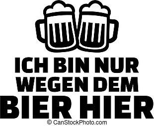 I just came for the beer. German drinking saying.