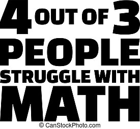 Four out of three people struggle with math. Quote.