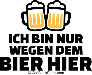 I just came for the beer. German beer saying.