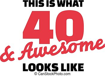 This is what 40 and awesome looks like - 40th birthday