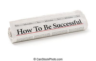 Rolled newspaper with the headline How to be successful