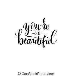you're so beautiful black and white hand written lettering...