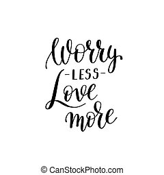 worry less love more black and white hand written lettering...