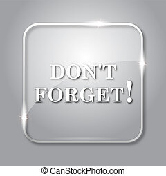Don't forget, reminder icon. Transparent internet button on...