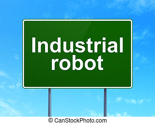 Manufacuring concept: Industrial Robot on road sign background