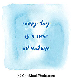 Every day is a new adventure on blue watercolor background -...