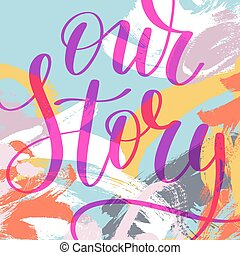 our story hand written lettering phrase about love to...
