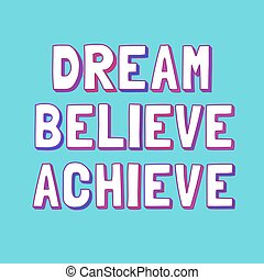 Dream, Believe, Achieve