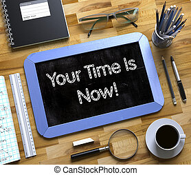 Your Time Is Now - Text on Small Chalkboard. 3D. - Your Time...