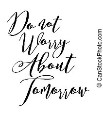 Do not worry about tomorrow - Elegant typography Calligraphy...