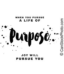 When you pursue a life of purpose, joy will pursue you...