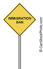 Warning Sign Immigration Ban - Yellow warning sign with the...