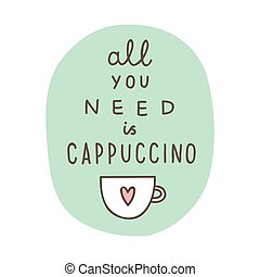 All you need a cappuccino. Hand drawn decorative poster....