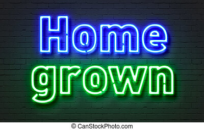 Home grown neon sign on brick wall background. - Home grown...