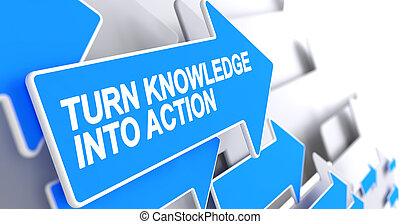 Turn Knowledge Into Action - Inscription on the Blue Arrow....