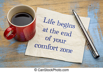 Life begins at the end of comfort zone - Life begins at the...