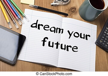dream your future - Note Pad With Text On Wooden Table