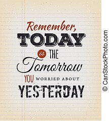 Today Is The Tomorrow You Worried About Yesterday -...