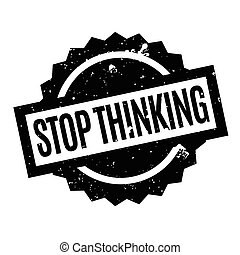 Stop Thinking rubber stamp. Grunge design with dust...