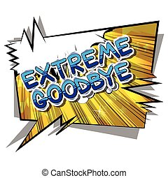 Extreme Goodbye - Comic book style phrase. - Extreme Goodbye...