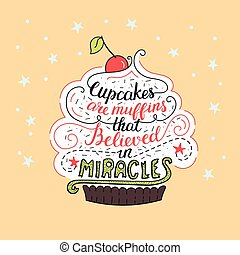 Unique lettering poster with a phrase - Cupcakes are muffins that believed in miracles. Vector art.