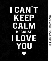 """""""I can't keep calm because I love you"""" lettering on dark industrial background. White text and heart."""